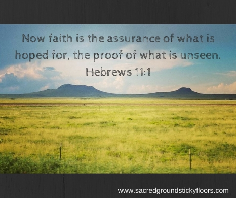 Now faith is the assurance of what is hoped for, the proof of what is unseen. Hebrews 11-1